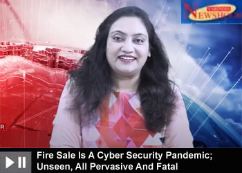 Fire Sale Is A Cyber Security Pandemic; Unseen, All Pervasive And Fatal